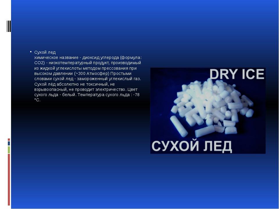 Сухой лед химическое название - диоксид углерода (формула: CO2) - низкотемпе...