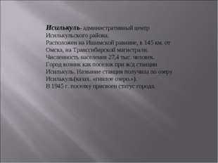 Исилькуль- административный центр Исилькульского района. Расположен на Ишимск