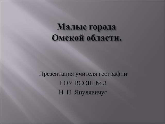 Презентация учителя географии ГОУ ВСОШ № 3 Н. П. Янулявичус