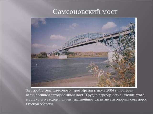 За Тарой у села Самсоново через Иртыш в июле 2004 г. построен великолепный ав...