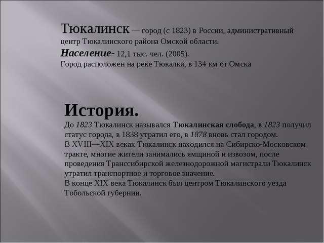 Тюкалинск — город (с 1823) в России, административный центр Тюкалинского райо...