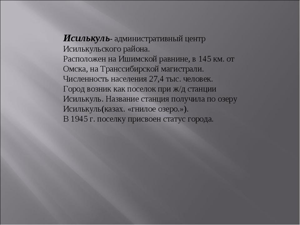 Исилькуль- административный центр Исилькульского района. Расположен на Ишимск...