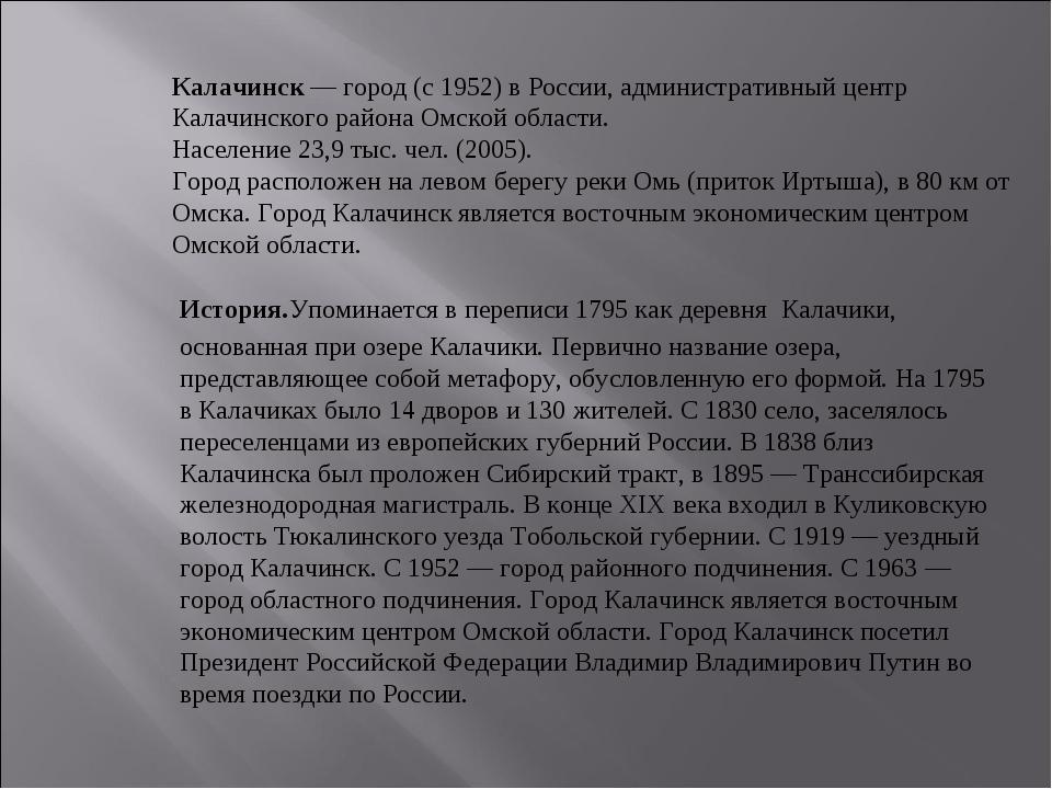 Калачинск — город (с 1952) в России, административный центр Калачинского райо...