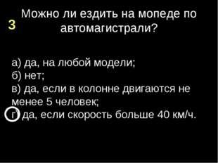 Можно ли ездить на мопеде по автомагистрали? а) да, на любой модели; б) нет;