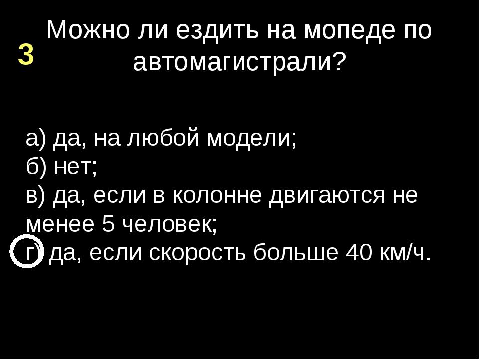 Можно ли ездить на мопеде по автомагистрали? а) да, на любой модели; б) нет;...
