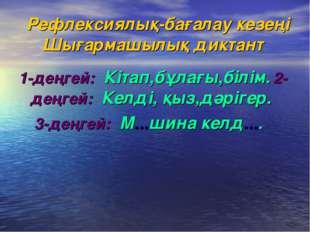 Рефлексиялық-бағалау кезеңі Шығармашылық диктант 1-деңгей: Кітап,бұлағы,білі