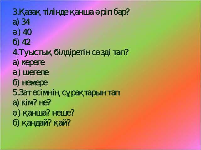3.Қазақ тілінде қанша әріп бар? а) 34 ә) 40 б) 42 4.Туыстық білдіретін сөзді...