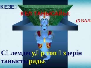 І КЕЗЕҢ КЕЛ ТАНЫСАЙЫҚ (5 БАЛЛ) Сәлемдесу,әр топ өздерін таныстырады