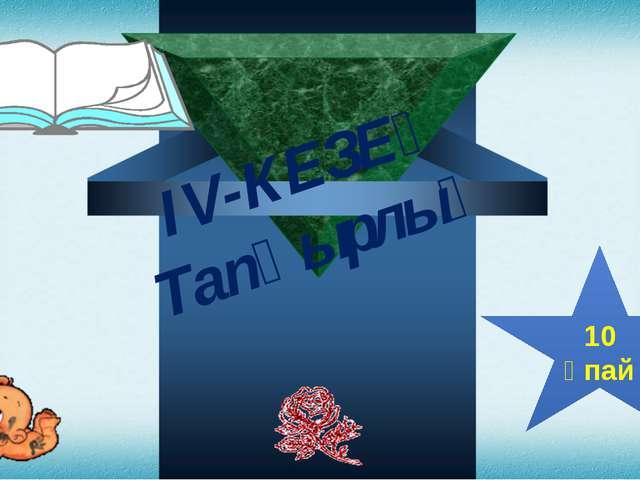 ІV-КЕЗЕҢ Тапқырлық 10 ұпай