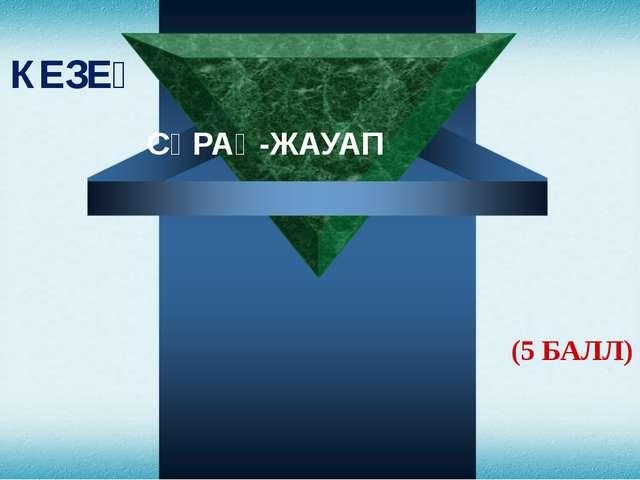 СҰРАҚ-ЖАУАП ІІ КЕЗЕҢ (5 БАЛЛ)