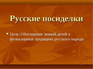 Русские посиделки Цель: Обогащение знаний детей о фольклорных традициях русск