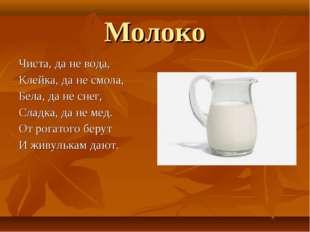 Молоко Чиста, да не вода, Клейка, да не смола, Бела, да не снег, Сладка, да н
