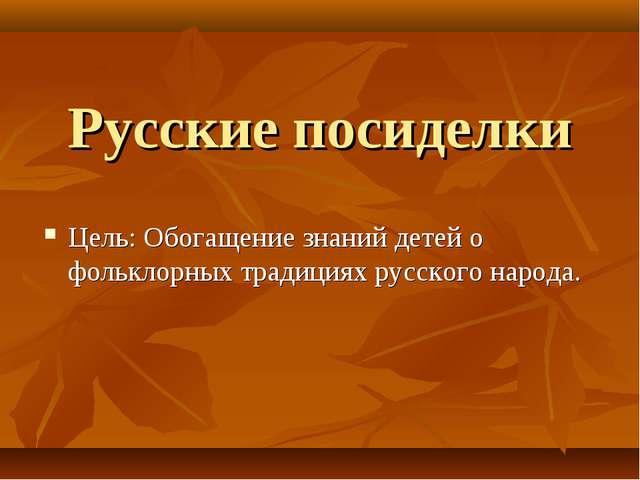 Русские посиделки Цель: Обогащение знаний детей о фольклорных традициях русск...