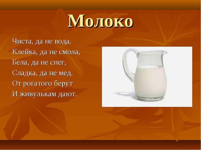 Молоко Чиста, да не вода, Клейка, да не смола, Бела, да не снег, Сладка, да н...