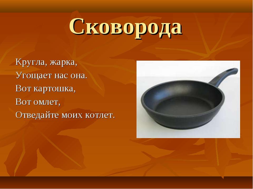 Сковорода Кругла, жарка, Угощает нас она. Вот картошка, Вот омлет, Отведайте...
