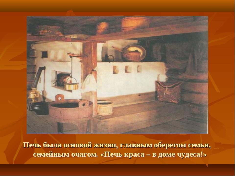Печь была основой жизни, главным оберегом семьи, семейным очагом. «Печь крас...