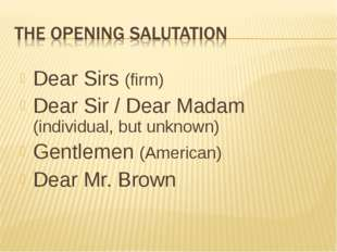 Dear Sirs (firm) Dear Sir / Dear Madam (individual, but unknown) Gentlemen (A
