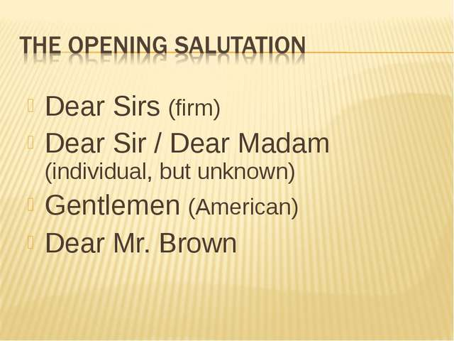 Dear Sirs (firm) Dear Sir / Dear Madam (individual, but unknown) Gentlemen (A...