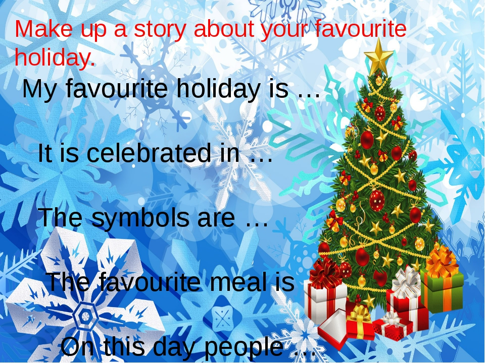 Make up a story about your favourite holiday. My favourite holiday is … It is...