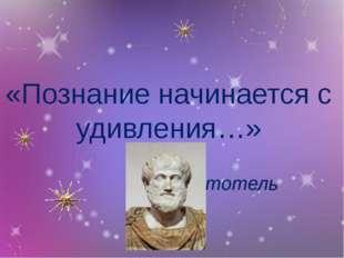 «Познание начинается с удивления…» Аристотель