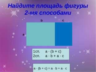 Найдите площадь фигуры 2-мя способами a ∙ (b + c) = a ∙ b + a ∙ c 1сп. a ∙ (b