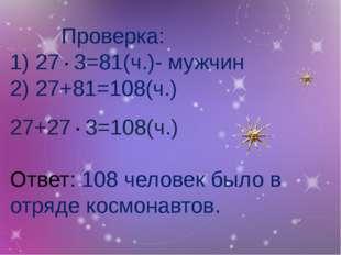 Проверка: 1) 27 ∙ 3=81(ч.)- мужчин 2) 27+81=108(ч.) 27+27 ∙ 3=108(ч.) Отве