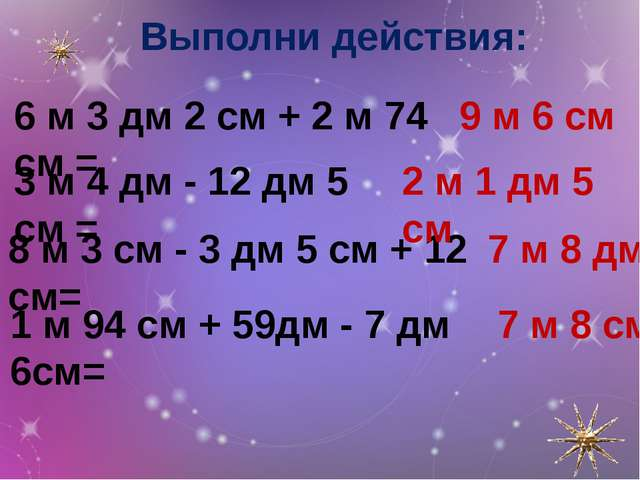 Выполни действия: 6 м 3 дм 2 см + 2 м 74 см = 3 м 4 дм - 12 дм 5 см = 8 м 3 с...