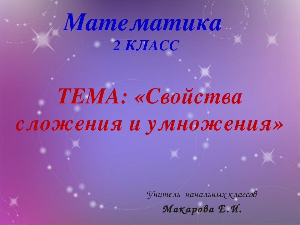 Математика 2 КЛАСС ТЕМА: «Свойства сложения и умножения» Учитель начальных кл...