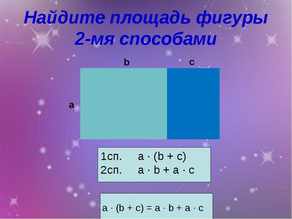 Найдите площадь фигуры 2-мя способами a ∙ (b + c) = a ∙ b + a ∙ c 1сп. a ∙ (b...