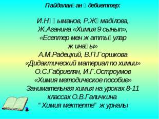 Пайдаланған әдебиеттер: И.Нұғыманов, Р.Жұмаділова, Ж.Аганина «Химия 9 сынып»,
