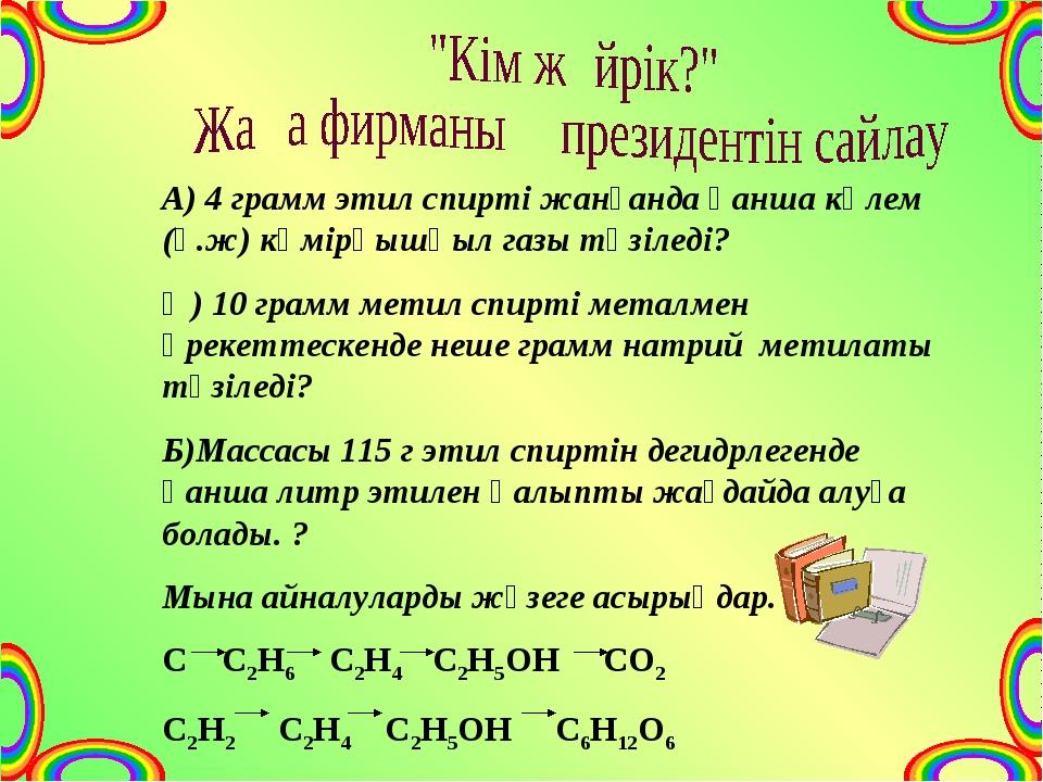 А) 4 грамм этил спирті жанғанда қанша көлем (қ.ж) көмірқышқыл газы түзіледі?...