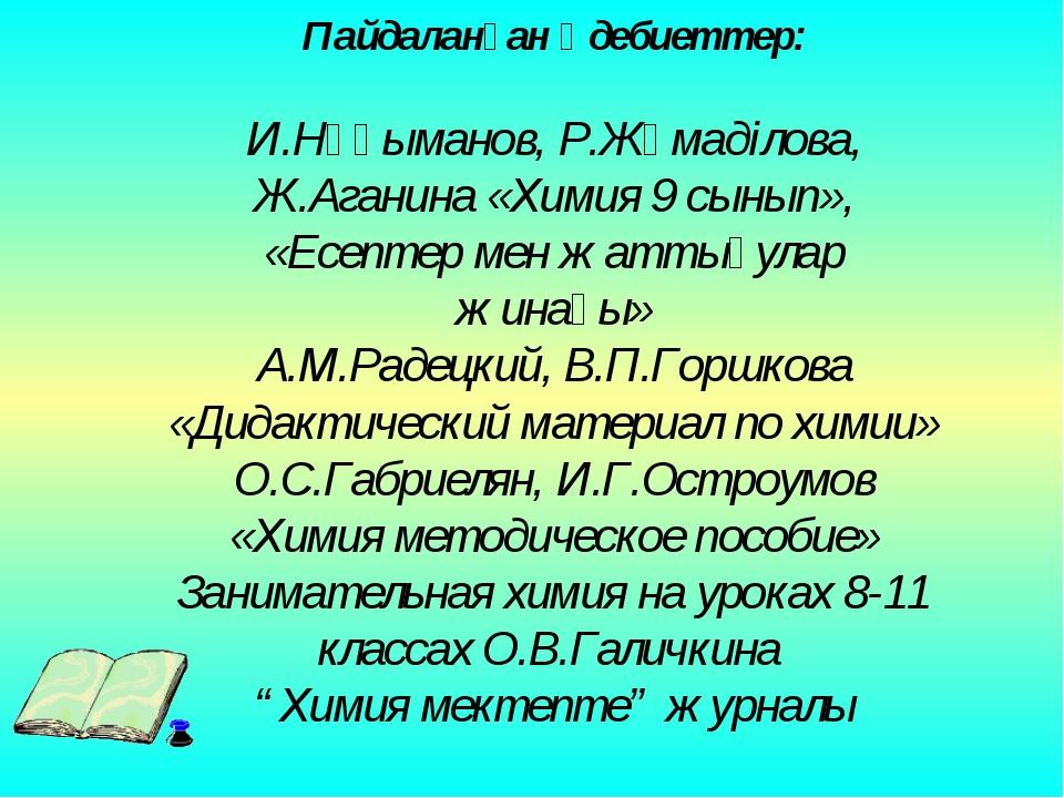 Пайдаланған әдебиеттер: И.Нұғыманов, Р.Жұмаділова, Ж.Аганина «Химия 9 сынып»,...