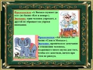 Фразеологизм «А Васька слушает да ест» (из басни «Кот и повар»). Значение: од
