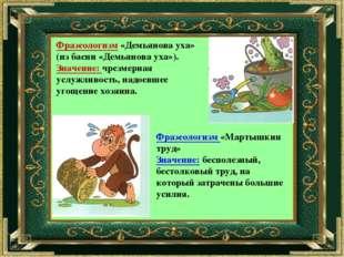 Фразеологизм «Демьянова уха» (из басни «Демьянова уха»). Значение: чрезмерная