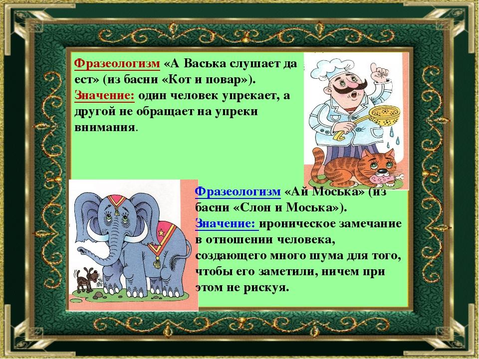 Фразеологизм «А Васька слушает да ест» (из басни «Кот и повар»). Значение: од...