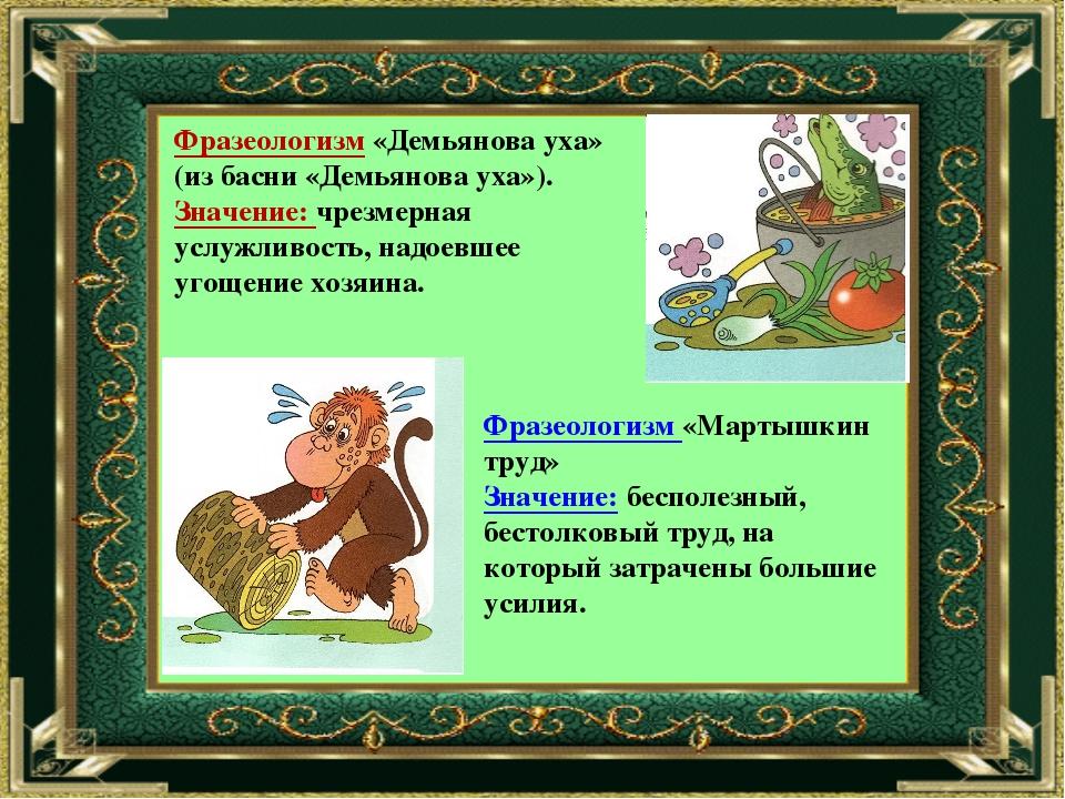 Фразеологизм «Демьянова уха» (из басни «Демьянова уха»). Значение: чрезмерная...