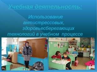Учебная деятельность: Использование антистрессовых, здоровьесберегающих техно