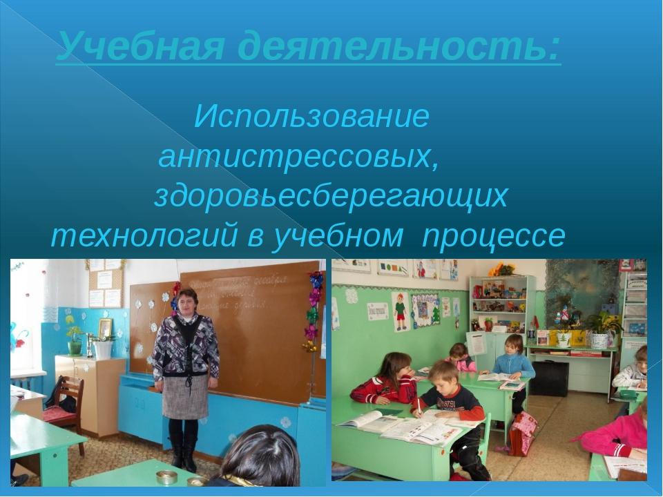 Учебная деятельность: Использование антистрессовых, здоровьесберегающих техно...
