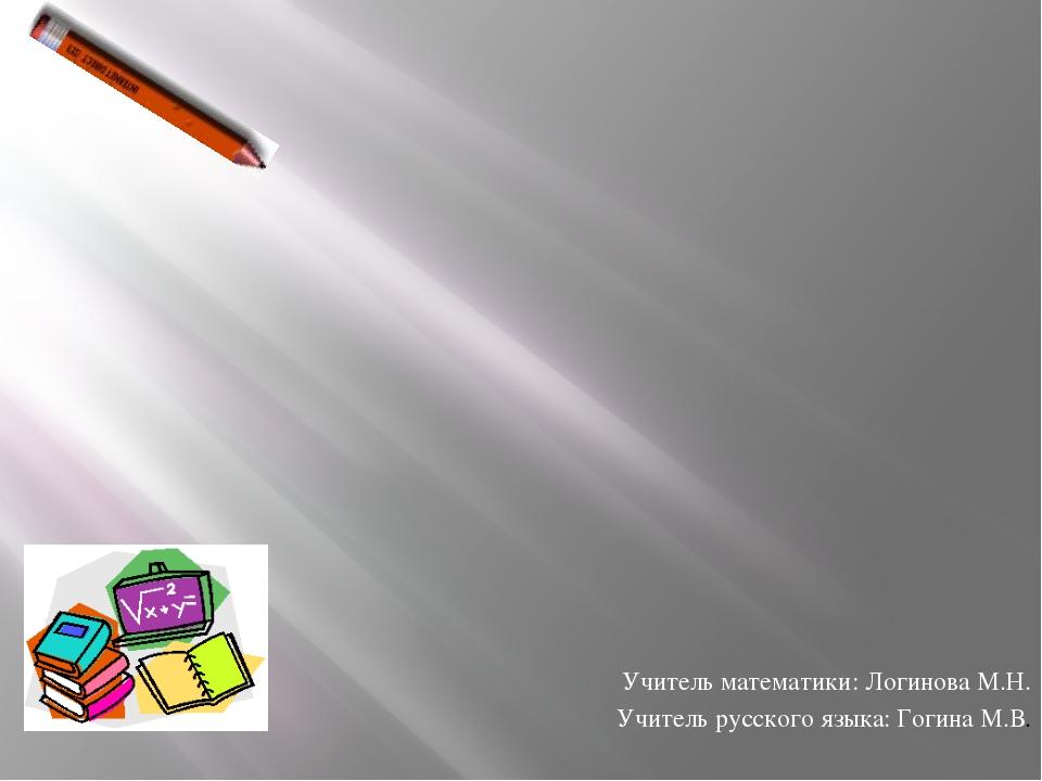 Учитель математики: Логинова М.Н. Учитель русского языка: Гогина М.В.