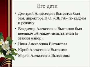 Его дети Дмитрий Алексеевич Вытовтов был зам. директора П.О. «ВЕГА» по кадрам