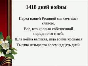 1418 дней войны Перед нашей Родиной мы сочтемся славою, Все, кто кровью собст