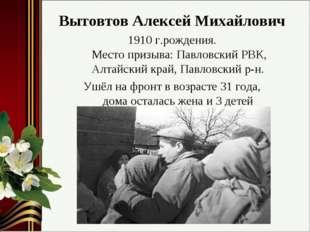 Вытовтов Алексей Михайлович 1910 г.рождения. Место призыва: Павловский РВК,
