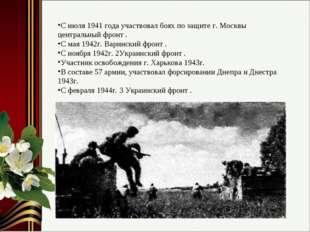 С июля 1941 года участвовал боях по защите г. Москвы центральный фронт . С ма