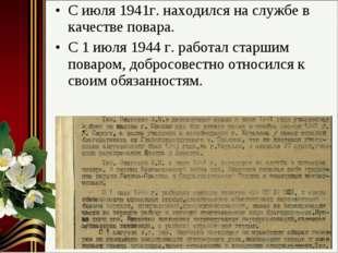 С июля 1941г. находился на службе в качестве повара. С 1 июля 1944 г. работал
