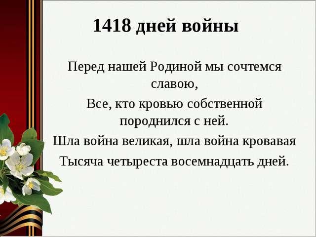 1418 дней войны Перед нашей Родиной мы сочтемся славою, Все, кто кровью собст...