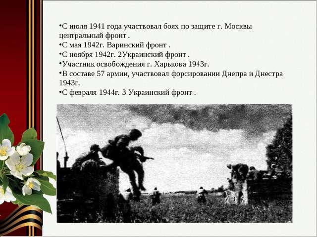 С июля 1941 года участвовал боях по защите г. Москвы центральный фронт . С ма...