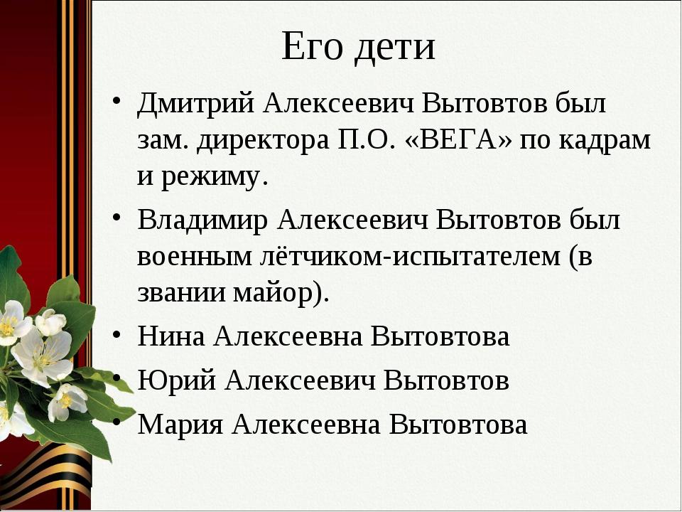 Его дети Дмитрий Алексеевич Вытовтов был зам. директора П.О. «ВЕГА» по кадрам...