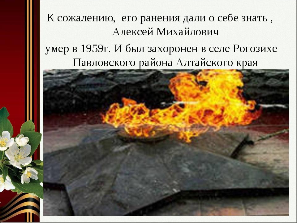 К сожалению, его ранения дали о себе знать , Алексей Михайлович умер в 1959г....