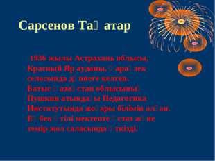 Сарсенов Таңатар 1936 жылы Астрахань облысы, Красный Яр ауданы, Қараөзек село