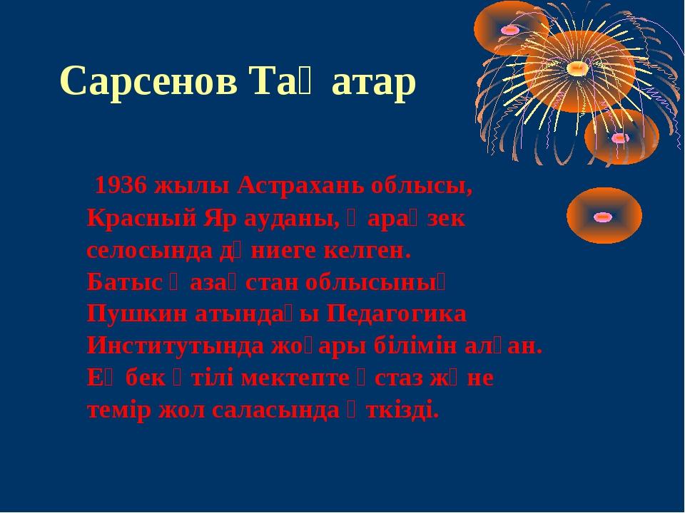 Сарсенов Таңатар 1936 жылы Астрахань облысы, Красный Яр ауданы, Қараөзек село...